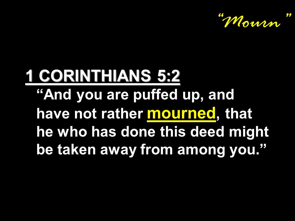 Mourn 1 CORINTHIANS 5:2 1 CORINTHIANS 5:2 And you are puffed up, and have not rather mourned, that he who has done this deed might be taken away from among you.