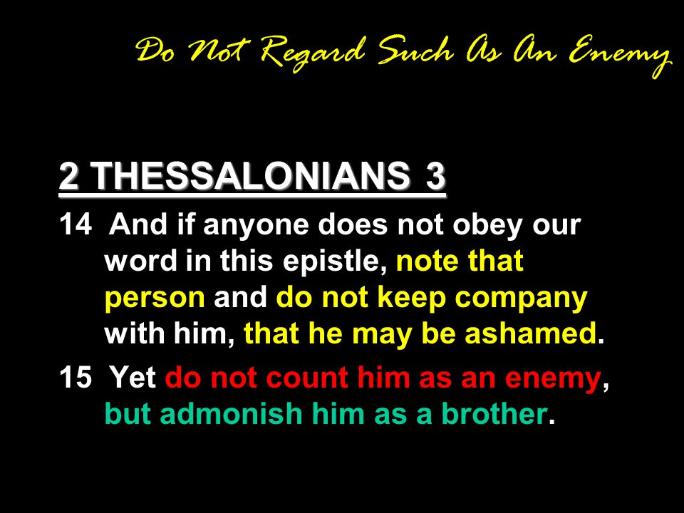 Do Not Regard Such As An Enemy 2 THESSALONIANS 3 14 And if anyone does not obey our word in this epistle, note that person and do not keep company with him, that he may be ashamed.