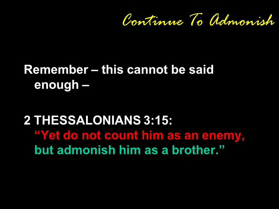 Continue To Admonish Remember – this cannot be said enough – 2 THESSALONIANS 3:15: Yet do not count him as an enemy, but admonish him as a brother.