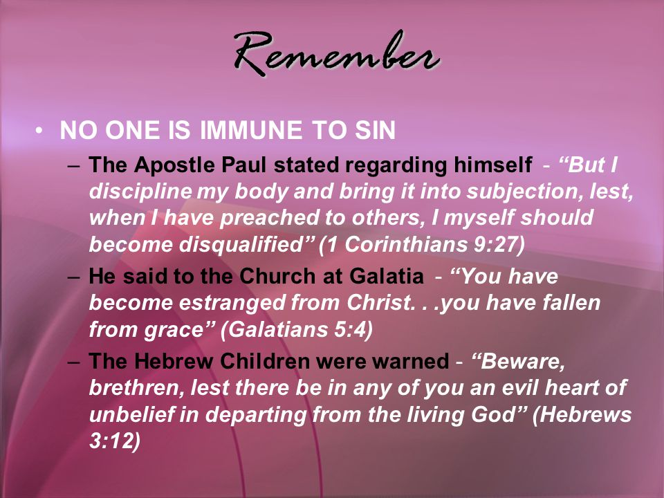 Remember NO ONE IS IMMUNE TO SIN –The Apostle Paul stated regarding himself - But I discipline my body and bring it into subjection, lest, when I have preached to others, I myself should become disqualified (1 Corinthians 9:27) –He said to the Church at Galatia - You have become estranged from Christ...you have fallen from grace (Galatians 5:4) –The Hebrew Children were warned - Beware, brethren, lest there be in any of you an evil heart of unbelief in departing from the living God (Hebrews 3:12)