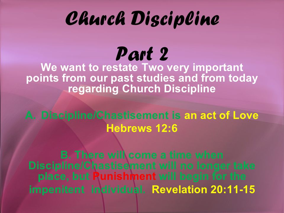 Church Discipline Part 2 We want to restate Two very important points from our past studies and from today regarding Church Discipline A.Discipline/Chastisement is an act of Love Hebrews 12:6 B.
