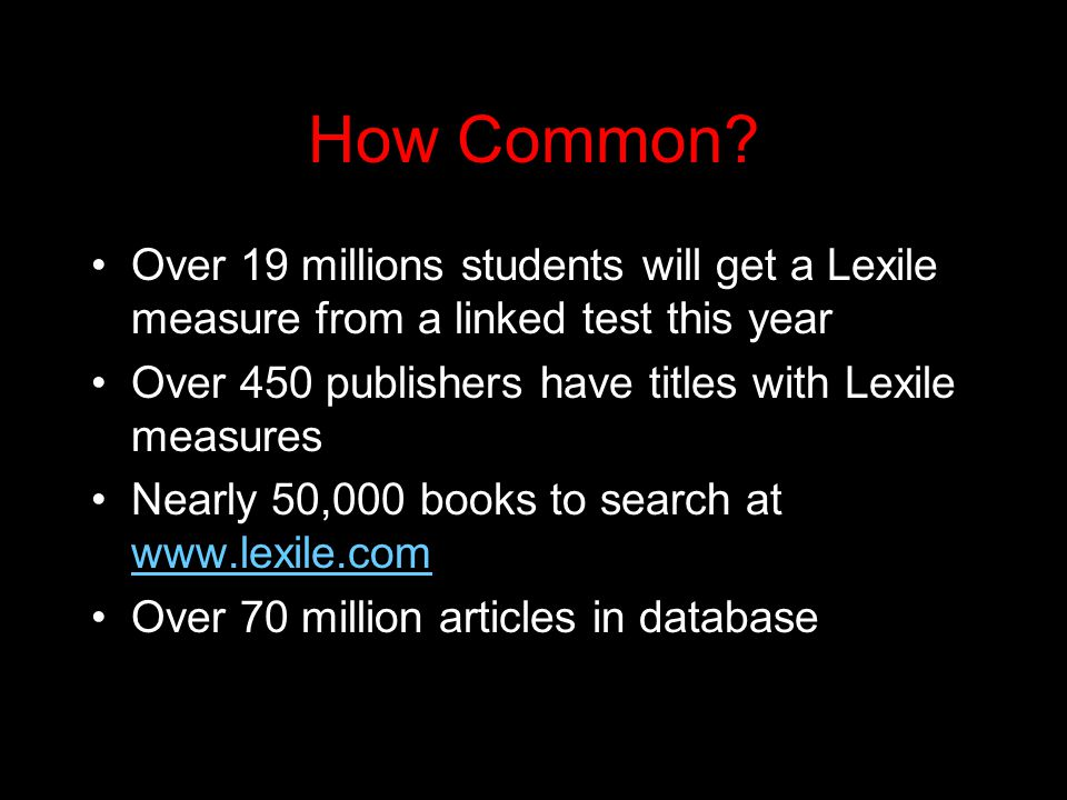 How Common? Over 19 millions students will get a Lexile measure from a linked test this year Over 450 publishers have titles with Lexile measures Near