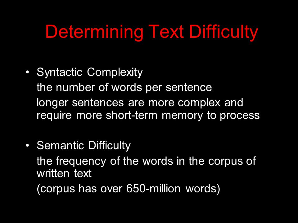 Determining Text Difficulty Syntactic Complexity the number of words per sentence longer sentences are more complex and require more short-term memory
