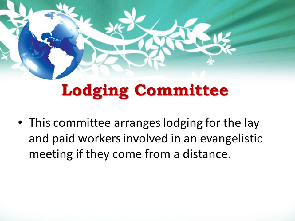 Lodging Committee This committee arranges lodging for the lay and paid workers involved in an evangelistic meeting if they come from a distance.