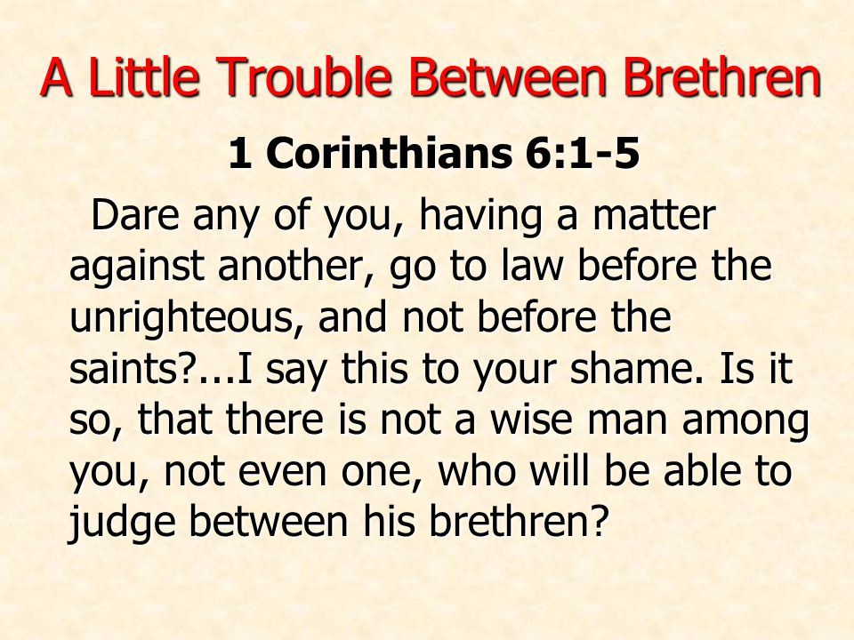 A Little Trouble Between Brethren 1 Corinthians 6:1-5 Dare any of you, having a matter against another, go to law before the unrighteous, and not before the saints ...I say this to your shame.
