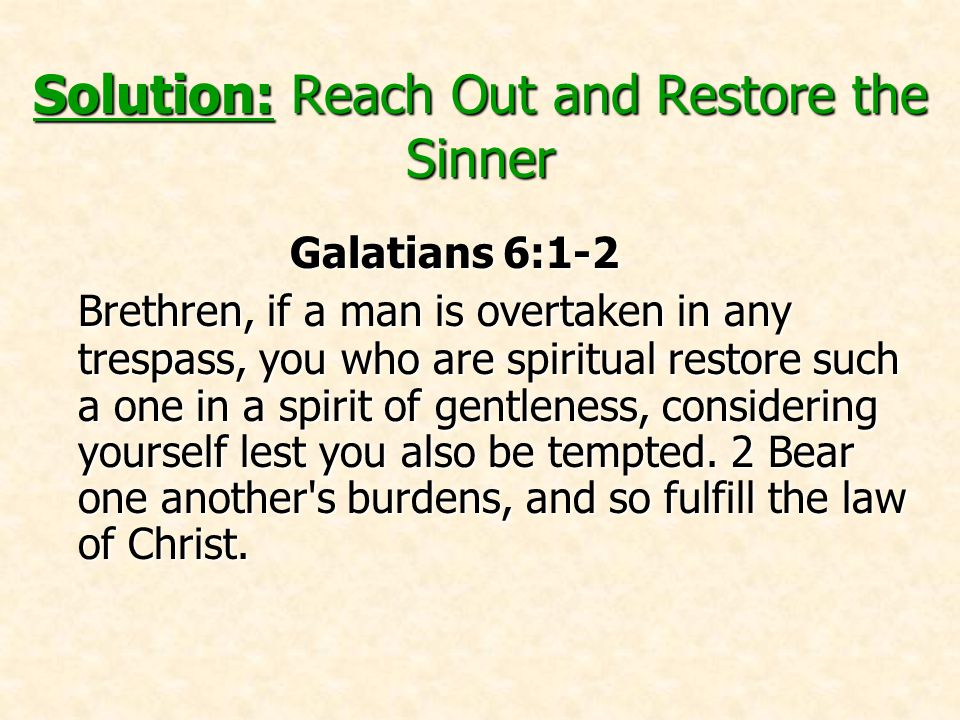 Solution: Reach Out and Restore the Sinner Galatians 6:1-2 Galatians 6:1-2 Brethren, if a man is overtaken in any trespass, you who are spiritual restore such a one in a spirit of gentleness, considering yourself lest you also be tempted.