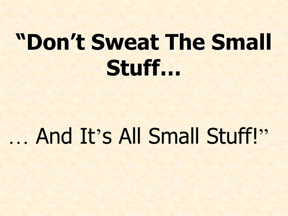 Don't Sweat The Small Stuff… … And It ' s All Small Stuff!