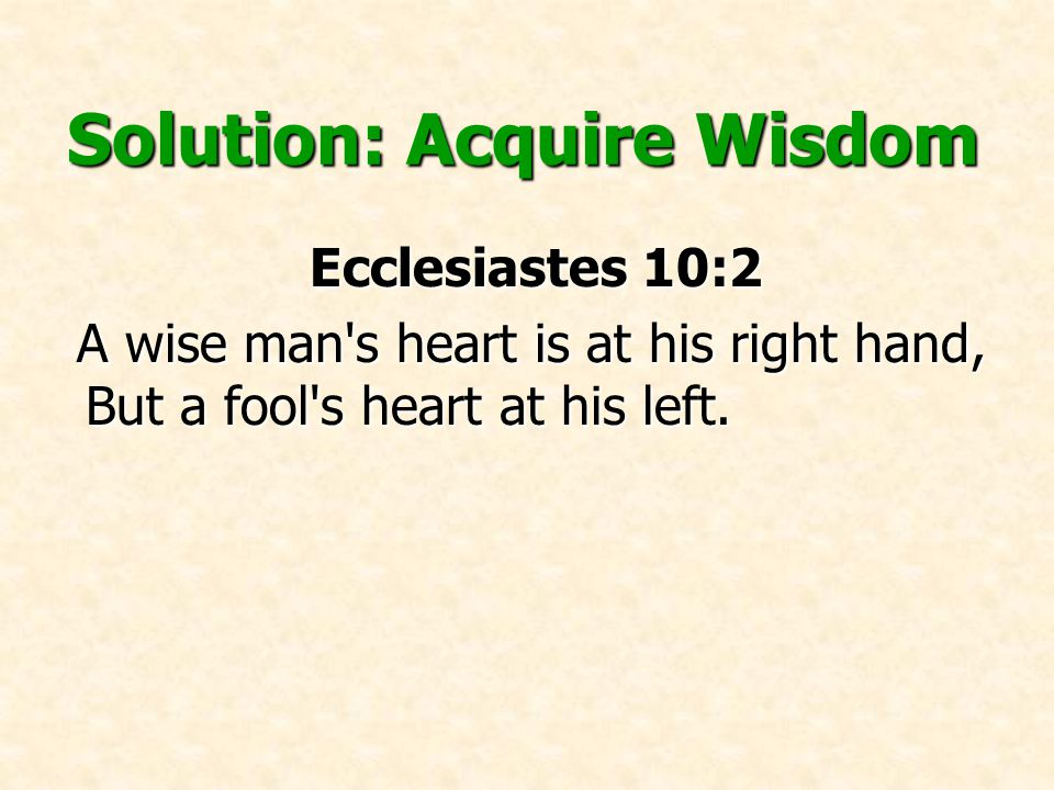 Solution: Acquire Wisdom Proverbs 3:13-18 Proverbs 3:13-18 Happy is the man who finds wisdom, And the man who gains understanding; 14For her proceeds are better than the profits of silver, And her gain than fine gold.