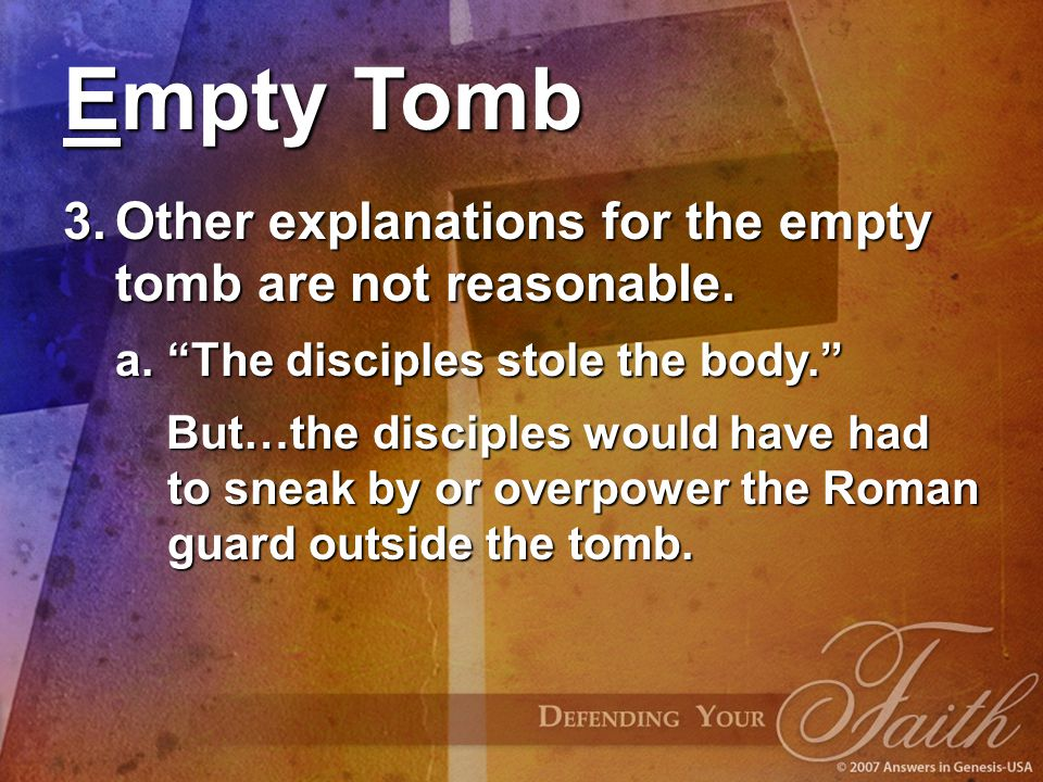 "Empty Tomb 3.Other explanations for the empty tomb are not reasonable. a.""The disciples stole the body."" But…the disciples would have had to sneak by"