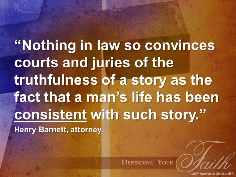 Nothing in law so convinces courts and juries of the truthfulness of a story as the fact that a man's life has been consistent with such story. Henry Barnett, attorney.