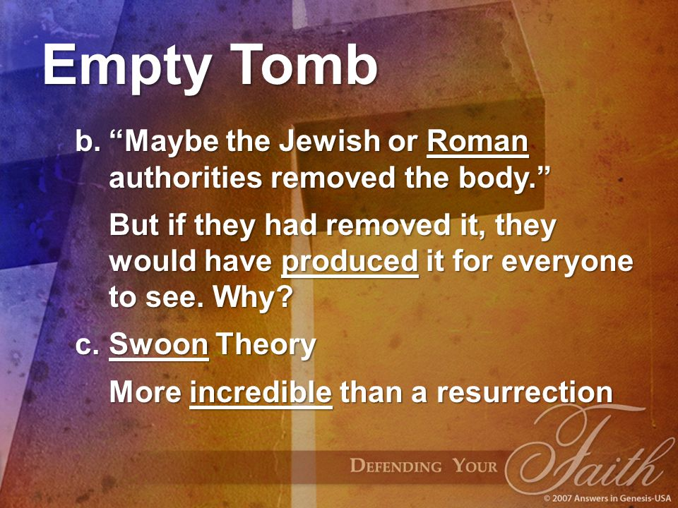 "Empty Tomb b.""Maybe the Jewish or Roman authorities removed the body."" But if they had removed it, they would have produced it for everyone to see. Wh"
