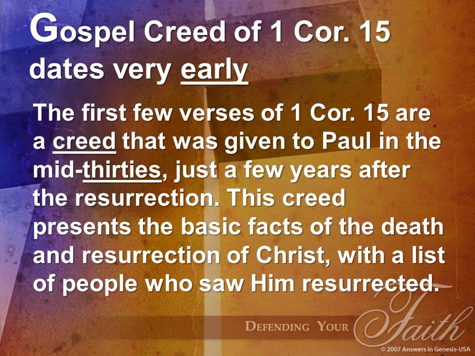 G ospel Creed of 1 Cor. 15 dates very early The first few verses of 1 Cor. 15 are a creed that was given to Paul in the mid-thirties, just a few years