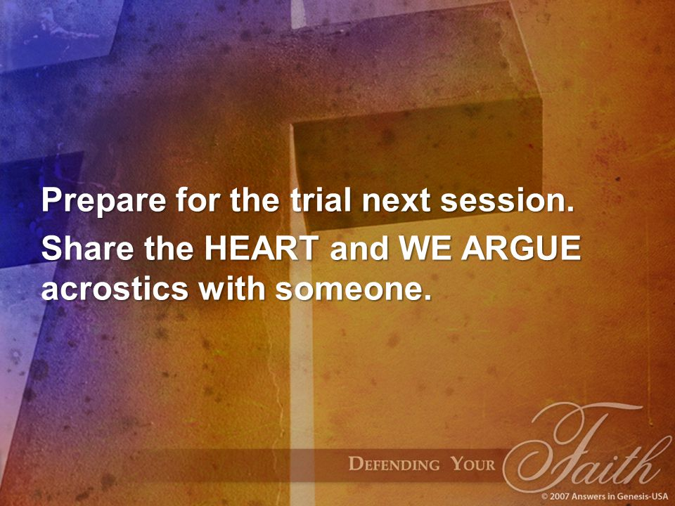 Prepare for the trial next session. Share the HEART and WE ARGUE acrostics with someone.