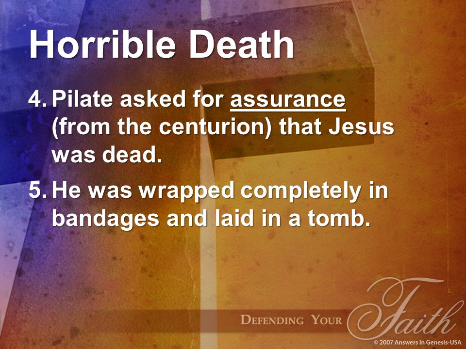 Horrible Death 4.Pilate asked for assurance (from the centurion) that Jesus was dead. 5.He was wrapped completely in bandages and laid in a tomb.