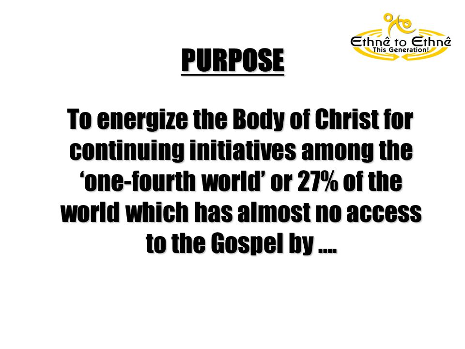 PURPOSE To energize the Body of Christ for continuing initiatives among the 'one-fourth world' or 27% of the world which has almost no access to the Gospel by ….