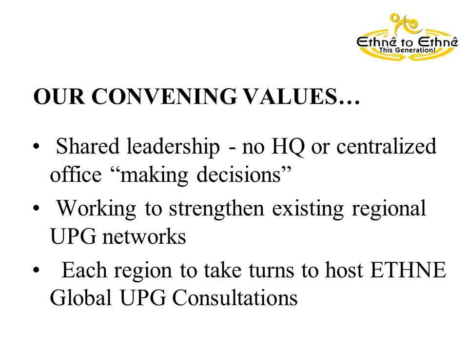 OUR CONVENING VALUES… Shared leadership - no HQ or centralized office making decisions Working to strengthen existing regional UPG networks Each region to take turns to host ETHNE Global UPG Consultations