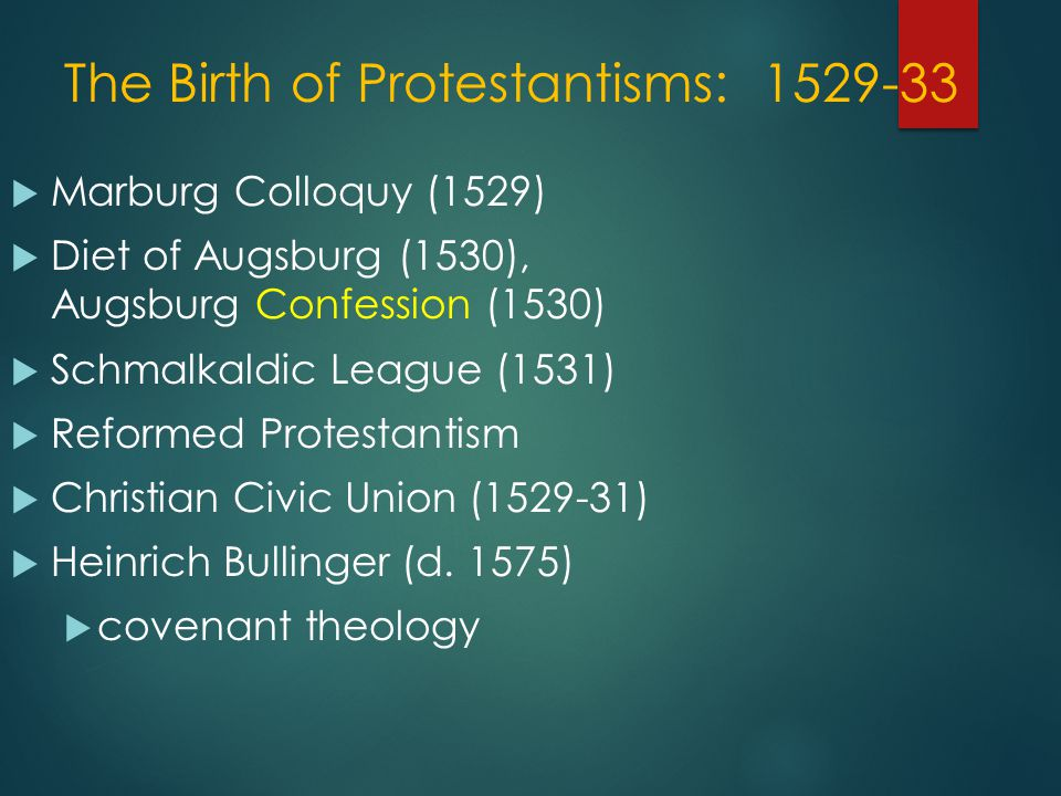 The Birth of Protestantisms: 1529-33  Marburg Colloquy (1529)  Diet of Augsburg (1530), Augsburg Confession (1530)  Schmalkaldic League (1531)  Reformed Protestantism  Christian Civic Union (1529-31)  Heinrich Bullinger (d.