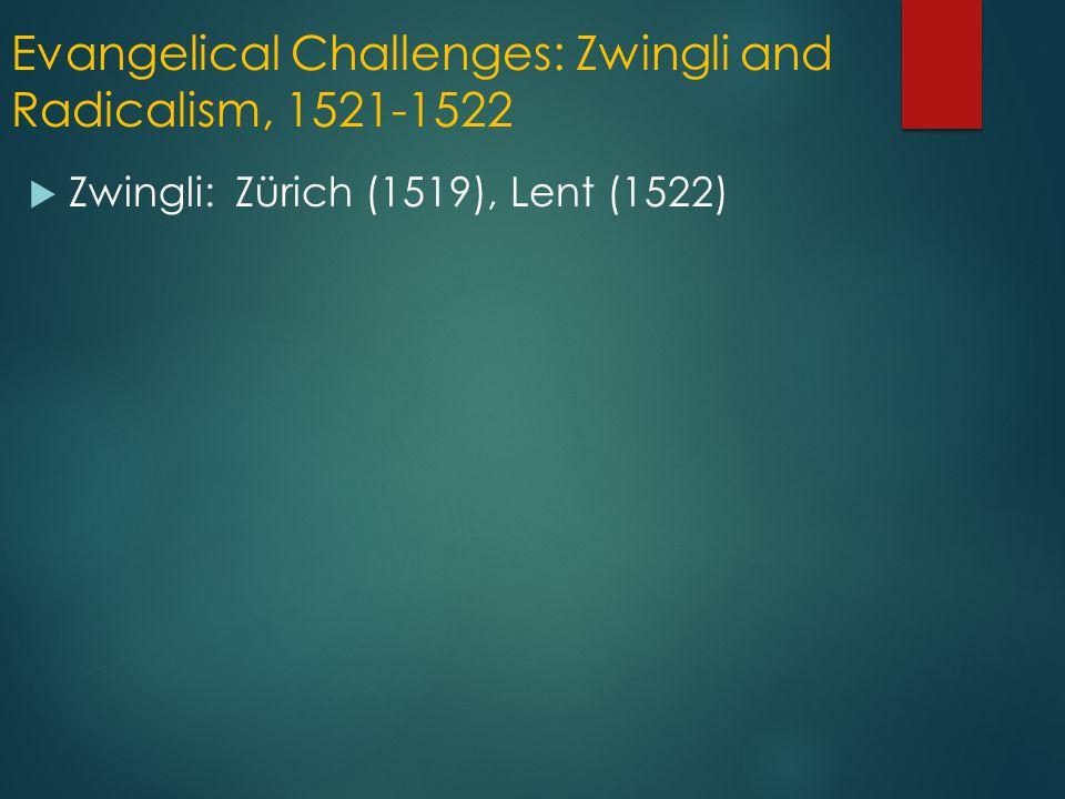 Evangelical Challenges: Zwingli and Radicalism, 1521-1522  Zwingli: Zürich (1519), Lent (1522)