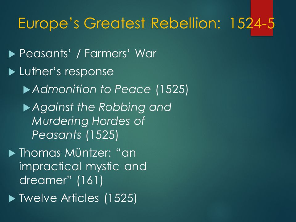 Europe's Greatest Rebellion: 1524-5  Peasants' / Farmers' War  Luther's response  Admonition to Peace (1525)  Against the Robbing and Murdering Hordes of Peasants (1525)  Thomas Müntzer: an impractical mystic and dreamer (161)  Twelve Articles (1525)