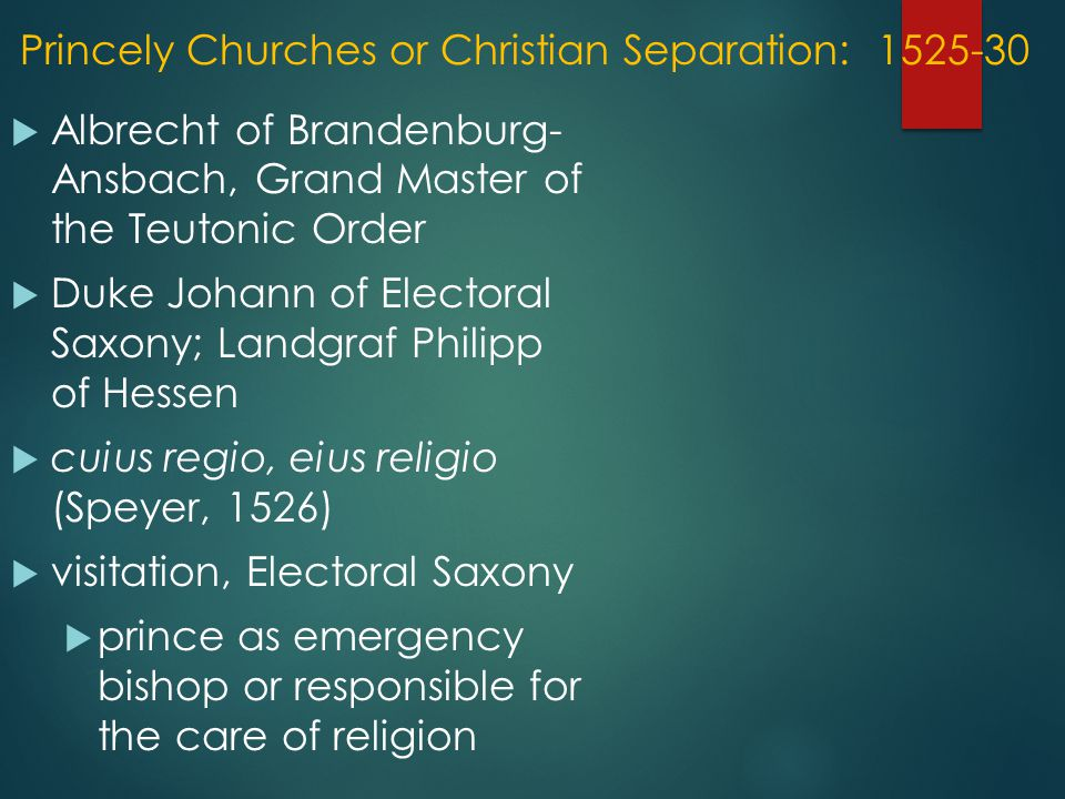 Princely Churches or Christian Separation: 1525-30  Albrecht of Brandenburg- Ansbach, Grand Master of the Teutonic Order  Duke Johann of Electoral Saxony; Landgraf Philipp of Hessen  cuius regio, eius religio (Speyer, 1526)  visitation, Electoral Saxony  prince as emergency bishop or responsible for the care of religion