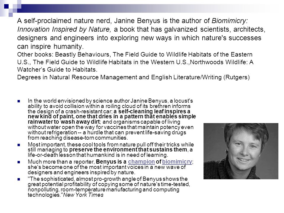 A self-proclaimed nature nerd, Janine Benyus is the author of Biomimicry: Innovation Inspired by Nature, a book that has galvanized scientists, architects, designers and engineers into exploring new ways in which nature s successes can inspire humanity.