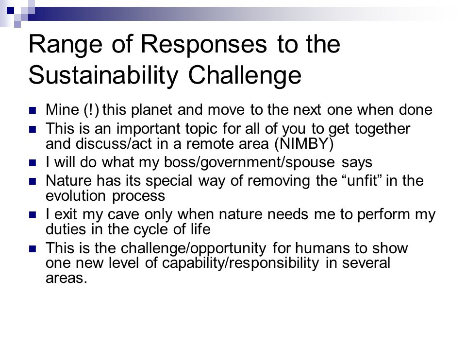 Range of Responses to the Sustainability Challenge Mine (!) this planet and move to the next one when done This is an important topic for all of you to get together and discuss/act in a remote area (NIMBY) I will do what my boss/government/spouse says Nature has its special way of removing the unfit in the evolution process I exit my cave only when nature needs me to perform my duties in the cycle of life This is the challenge/opportunity for humans to show one new level of capability/responsibility in several areas.
