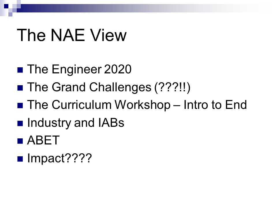 The NAE View The Engineer 2020 The Grand Challenges (???!!) The Curriculum Workshop – Intro to End Industry and IABs ABET Impact????