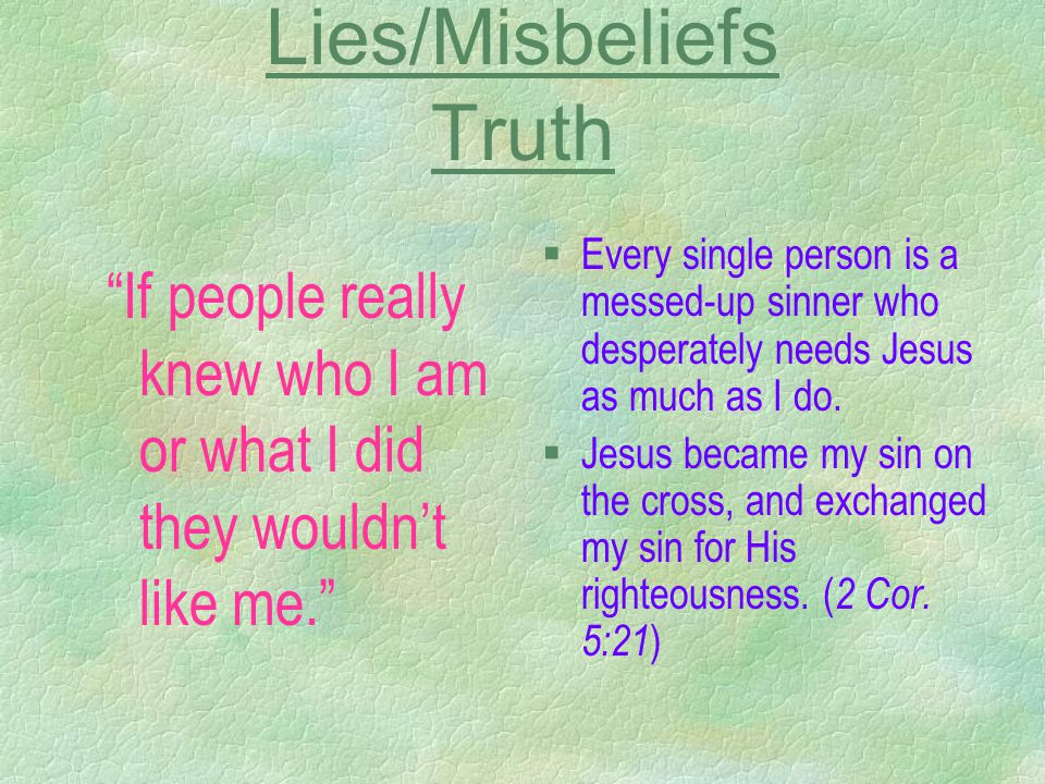 "Lies/Misbeliefs Truth ""If people really knew who I am or what I did they wouldn't like me."" §Every single person is a messed-up sinner who desperately"