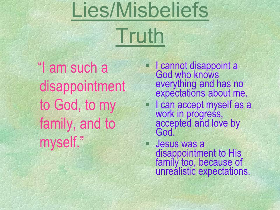"Lies/Misbeliefs Truth ""I am such a disappointment to God, to my family, and to myself."" §I cannot disappoint a God who knows everything and has no exp"