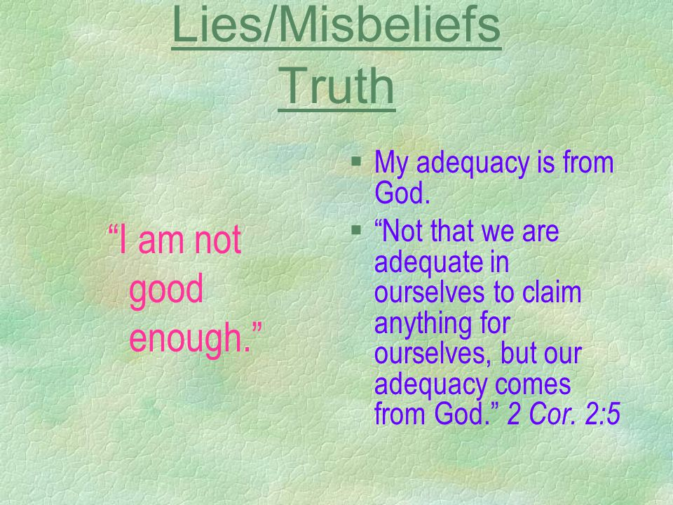 "Lies/Misbeliefs Truth ""I am not good enough."" §My adequacy is from God. §""Not that we are adequate in ourselves to claim anything for ourselves, but o"