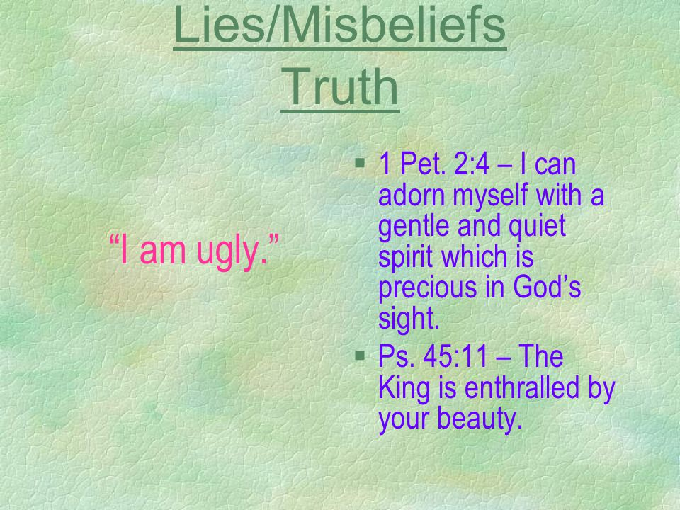 Lies/Misbeliefs Truth I am ugly. §1 Pet.