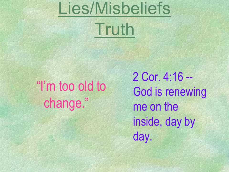 "Lies/Misbeliefs Truth ""I'm too old to change."" 2 Cor. 4:16 -- God is renewing me on the inside, day by day."