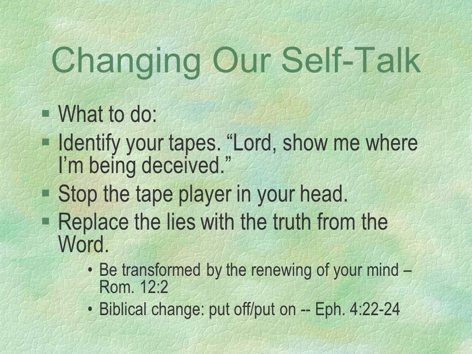 "Changing Our Self-Talk §What to do: §Identify your tapes. ""Lord, show me where I'm being deceived."" §Stop the tape player in your head. §Replace the l"