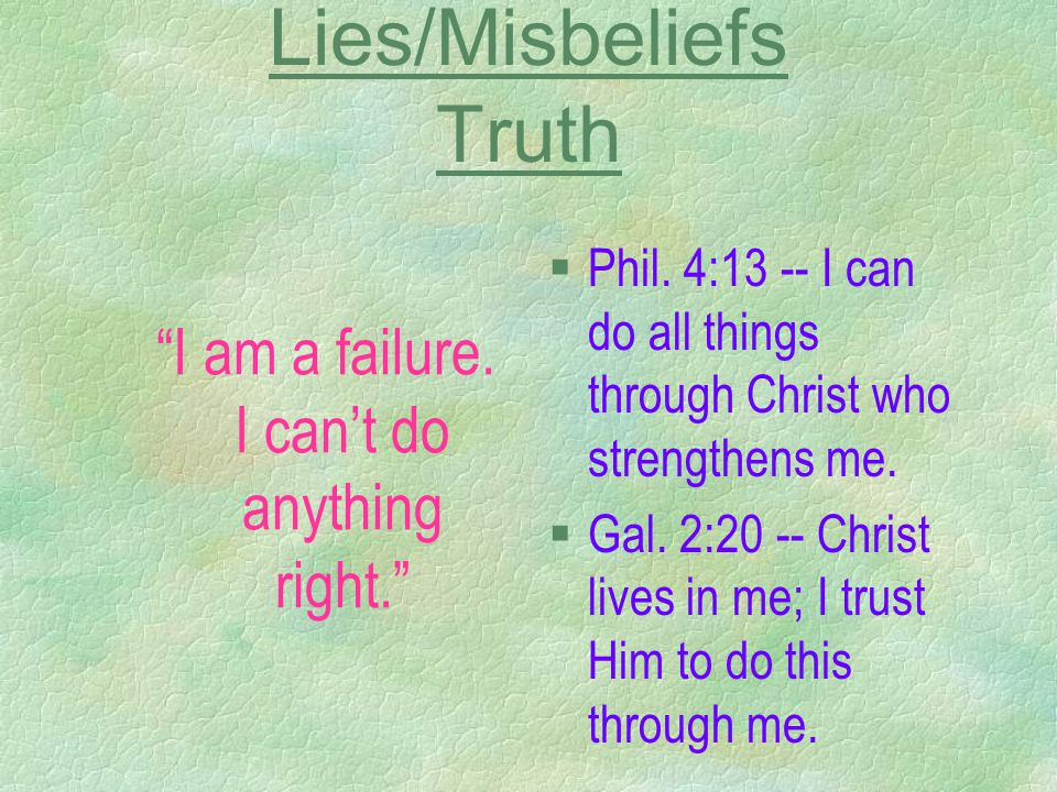 Lies/Misbeliefs Truth I am a failure. I can't do anything right. §Phil.