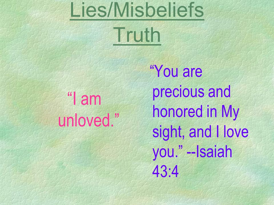 Lies/Misbeliefs Truth I am unloved. You are precious and honored in My sight, and I love you. --Isaiah 43:4
