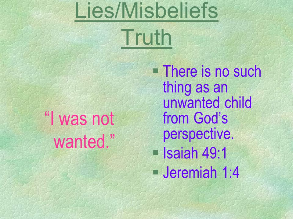 "Lies/Misbeliefs Truth ""I was not wanted."" §There is no such thing as an unwanted child from God's perspective. §Isaiah 49:1 §Jeremiah 1:4"