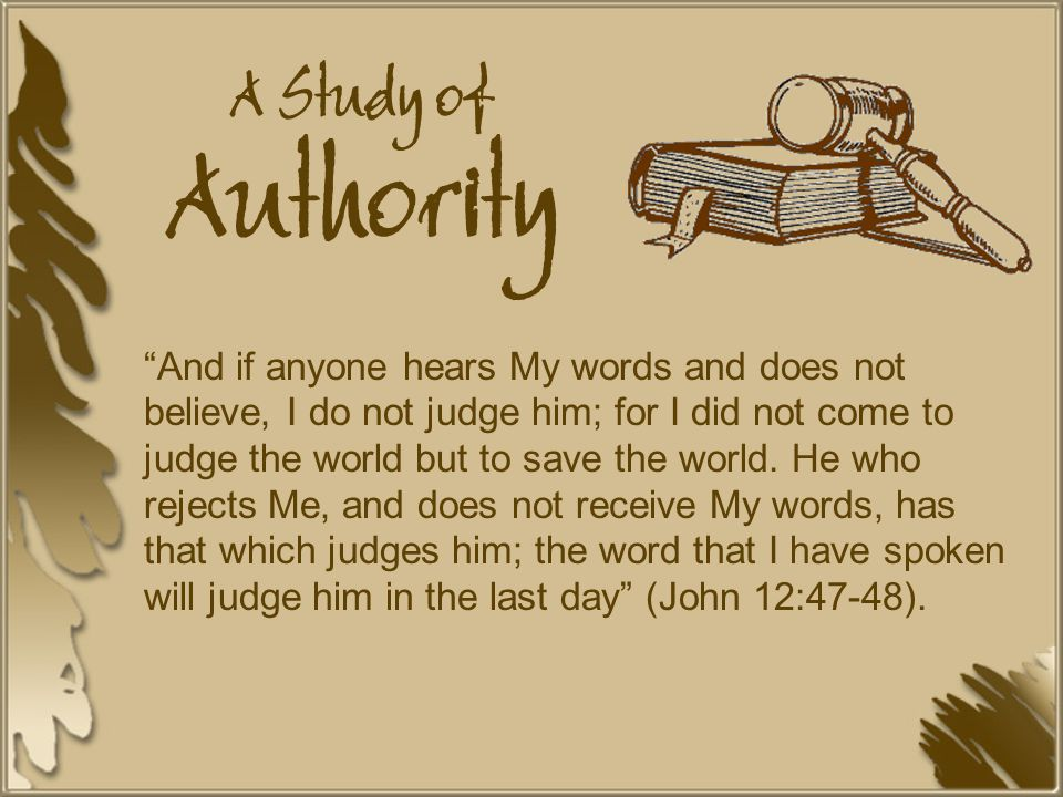A Study of Authority And if anyone hears My words and does not believe, I do not judge him; for I did not come to judge the world but to save the world.