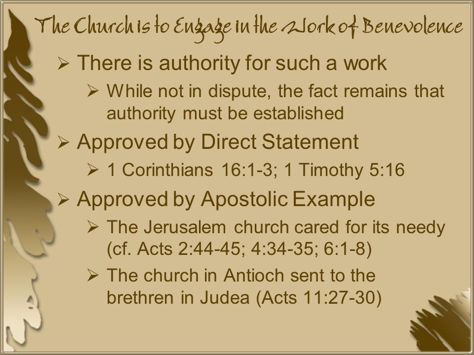 The Church is to Engage in the Work of Benevolence  There is authority for such a work  While not in dispute, the fact remains that authority must be established  Approved by Direct Statement  1 Corinthians 16:1-3; 1 Timothy 5:16  Approved by Apostolic Example  The Jerusalem church cared for its needy (cf.
