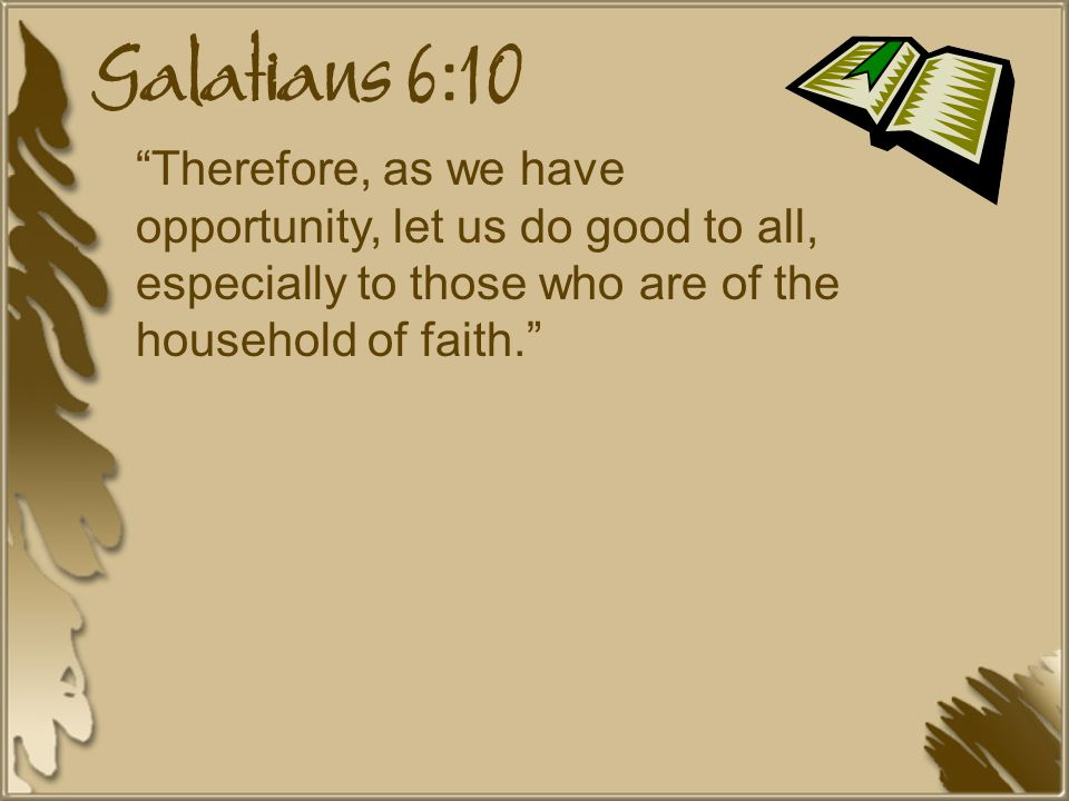 Galatians 6:10 Therefore, as we have opportunity, let us do good to all, especially to those who are of the household of faith.