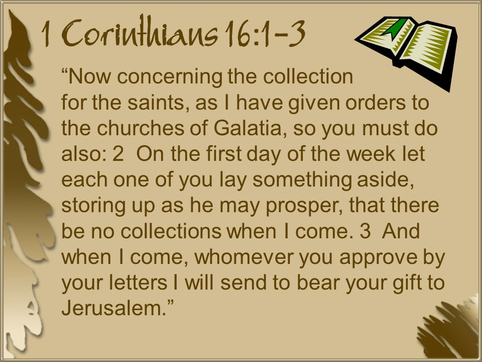 1 Corinthians 16:1-3 Now concerning the collection for the saints, as I have given orders to the churches of Galatia, so you must do also: 2 On the first day of the week let each one of you lay something aside, storing up as he may prosper, that there be no collections when I come.