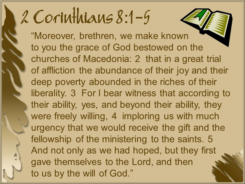 2 Corinthians 8:1-5 Moreover, brethren, we make known to you the grace of God bestowed on the churches of Macedonia: 2 that in a great trial of affliction the abundance of their joy and their deep poverty abounded in the riches of their liberality.