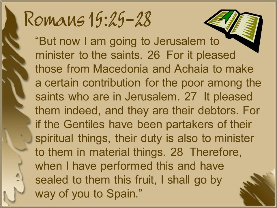Romans 15:25-28 But now I am going to Jerusalem to minister to the saints.