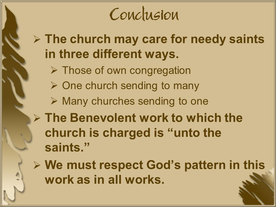Conclusion  The church may care for needy saints in three different ways.