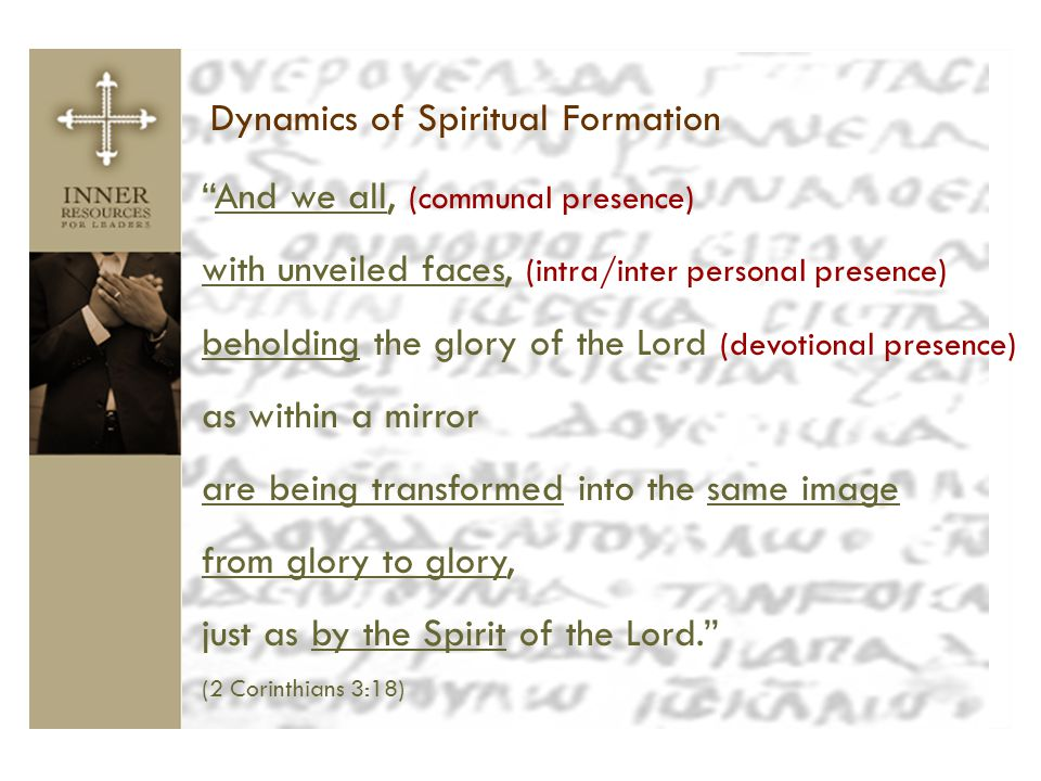 "Dynamics of Spiritual Formation ""And we all, (communal presence) with unveiled faces, (intra/inter personal presence) beholding the glory of the Lord"