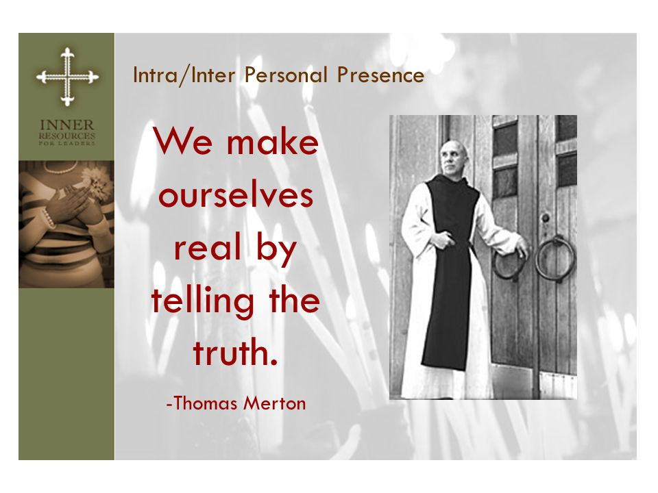 Intra/Inter Personal Presence We make ourselves real by telling the truth. -Thomas Merton