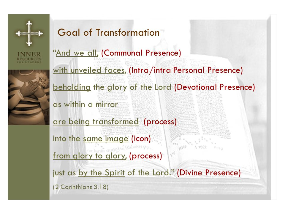 "Goal of Transformation ""And we all, (Communal Presence) with unveiled faces, (Intra/intra Personal Presence) beholding the glory of the Lord (Devotion"