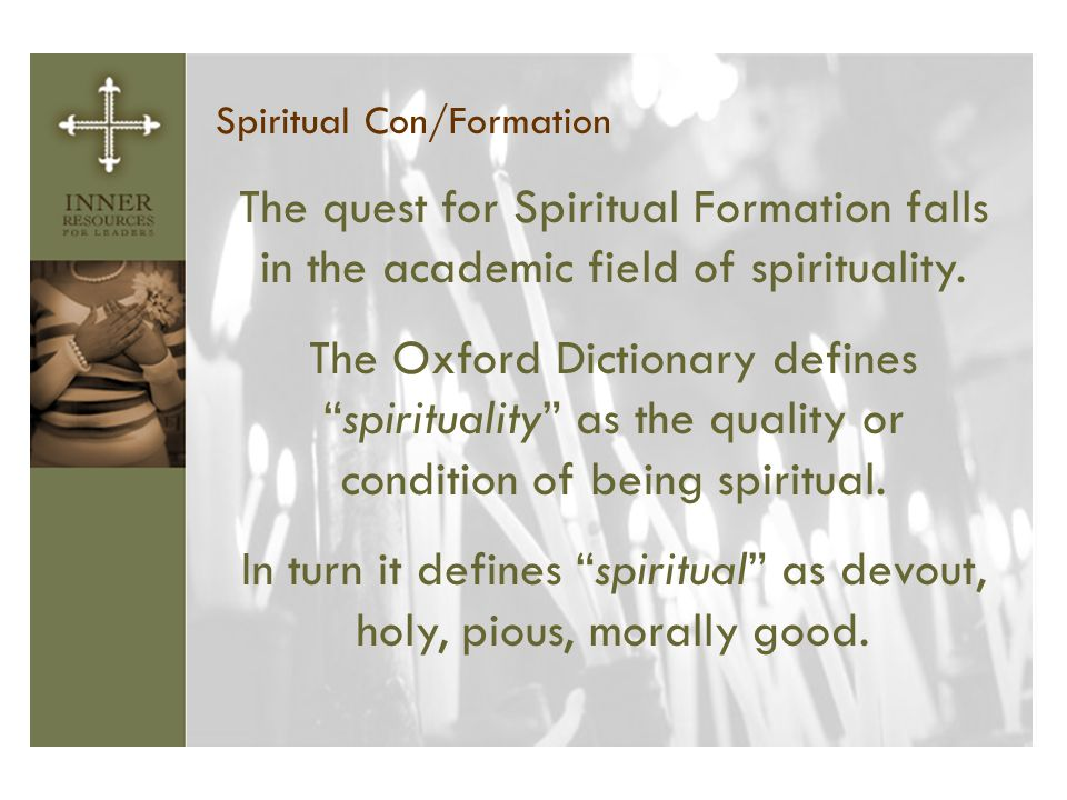 "Spiritual Con/Formation The quest for Spiritual Formation falls in the academic field of spirituality. The Oxford Dictionary defines ""spirituality"" as"