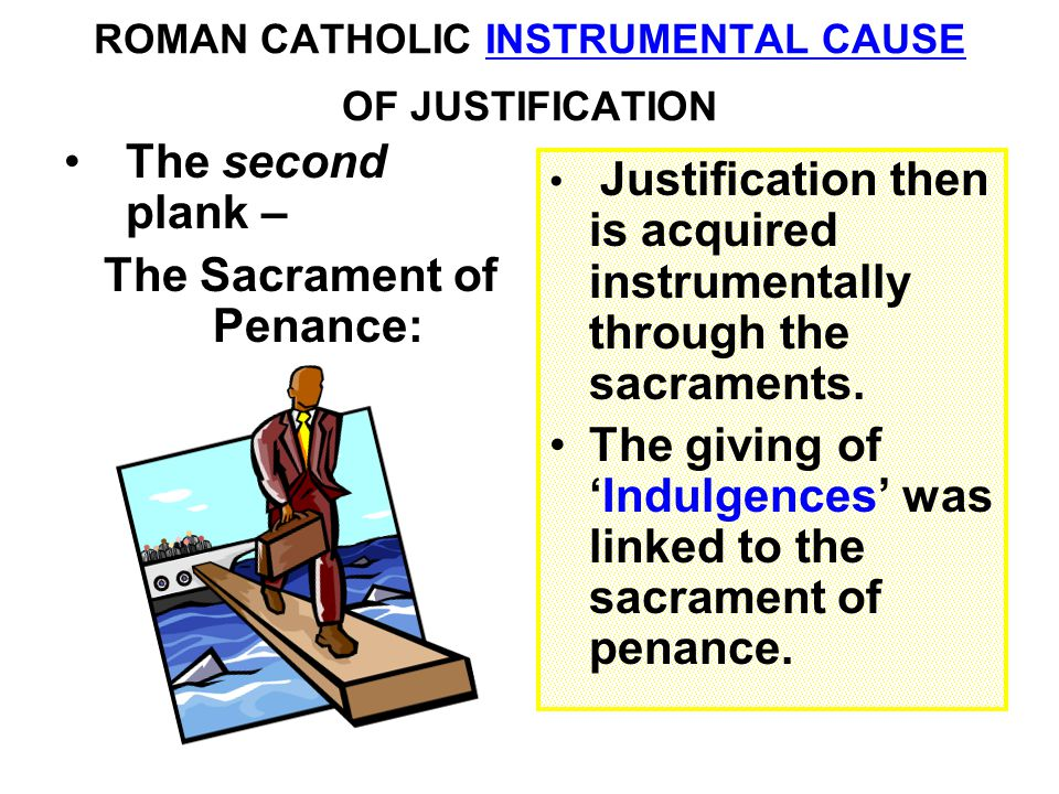 ROMAN CATHOLIC INSTRUMENTAL CAUSE OF JUSTIFICATION The second plank – The Sacrament of Penance: Justification then is acquired instrumentally through the sacraments.