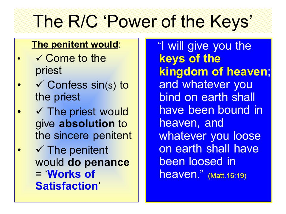 The R/C 'Power of the Keys' The penitent would: Come to the priest Confess sin (s) to the priest The priest would give absolution to the sincere penitent The penitent would do penance = 'Works of Satisfaction' I will give you the keys of the kingdom of heaven; and whatever you bind on earth shall have been bound in heaven, and whatever you loose on earth shall have been loosed in heaven. (Matt.16:19)