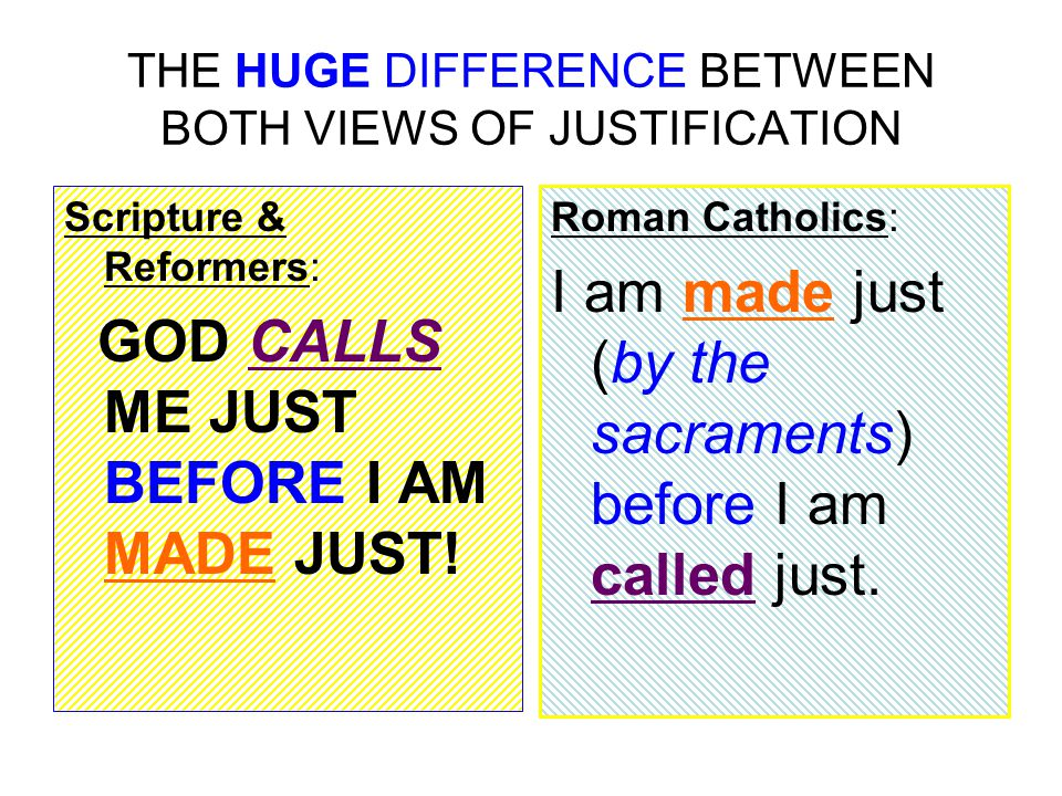 THE HUGE DIFFERENCE BETWEEN BOTH VIEWS OF JUSTIFICATION Scripture & Reformers: GOD CALLS ME JUST BEFORE I AM MADE JUST.